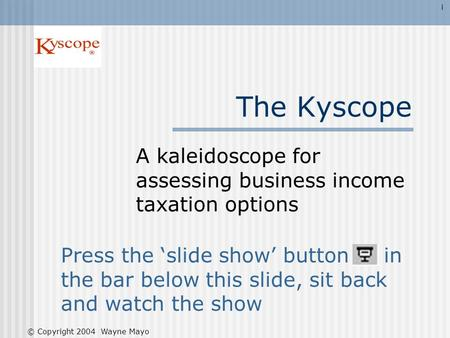 The Kyscope A kaleidoscope for assessing business income taxation options Press the slide show button in the bar below this slide, sit back and watch the.