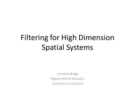 Filtering for High Dimension Spatial Systems Jonathan Briggs Department of Statistics University of Auckland.