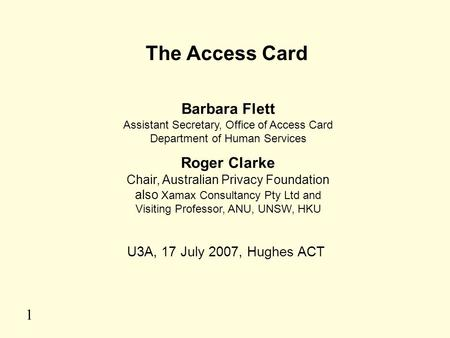 1 The Access Card Barbara Flett Assistant Secretary, Office of Access Card Department of Human Services Roger Clarke Chair, Australian Privacy Foundation.