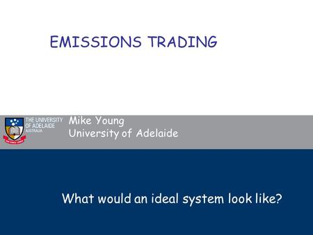 What would an ideal system look like? Mike Young University of Adelaide EMISSIONS TRADING.