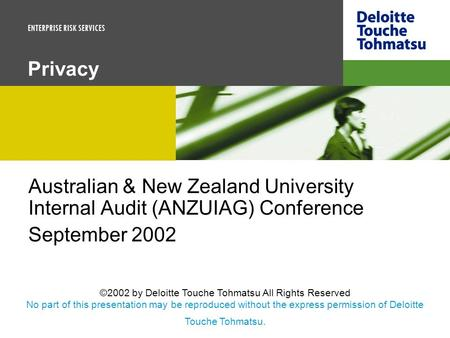 ENTERPRISE RISK SERVICES Privacy Australian & New Zealand University Internal Audit (ANZUIAG) Conference September 2002 ©2002 by Deloitte Touche Tohmatsu.