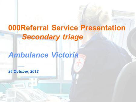000Referral Service Presentation Secondary triage Ambulance Victoria 24 October, 2012.
