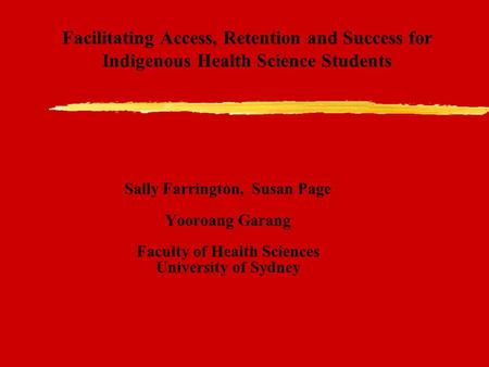 Facilitating Access, Retention and Success for Indigenous Health Science Students Sally Farrington, Susan Page Yooroang Garang Faculty of Health Sciences.