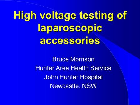 High voltage testing of laparoscopic accessories Bruce Morrison Hunter Area Health Service John Hunter Hospital Newcastle, NSW.