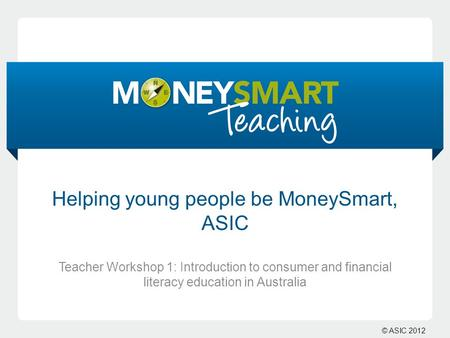 © ASIC 2012 Helping young people be MoneySmart, ASIC Teacher Workshop 1: Introduction to consumer and financial literacy education in Australia.