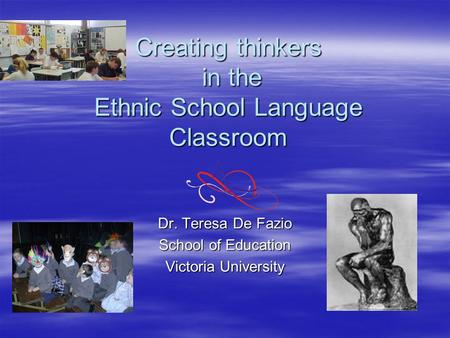 Creating thinkers in the Ethnic School Language Classroom Dr. Teresa De Fazio School of Education Victoria University.