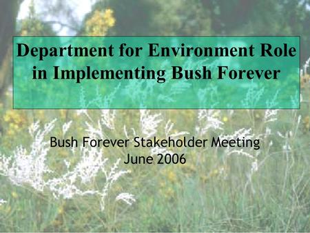 Department for Environment Role in Implementing Bush Forever Bush Forever Stakeholder Meeting June 2006.