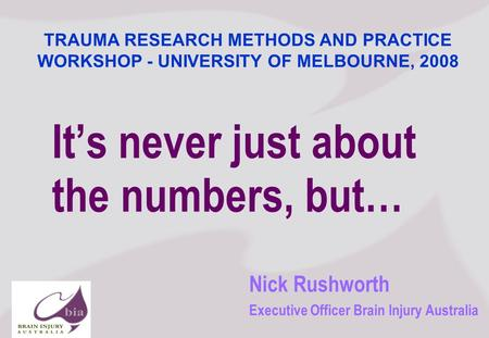 Nick Rushworth Executive Officer Brain Injury Australia Its never just about the numbers, but… TRAUMA RESEARCH METHODS AND PRACTICE WORKSHOP - UNIVERSITY.