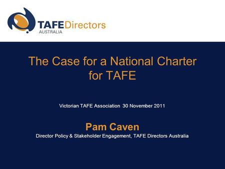The Case for a National Charter for TAFE Victorian TAFE Association 30 November 2011 Pam Caven Director Policy & Stakeholder Engagement, TAFE Directors.