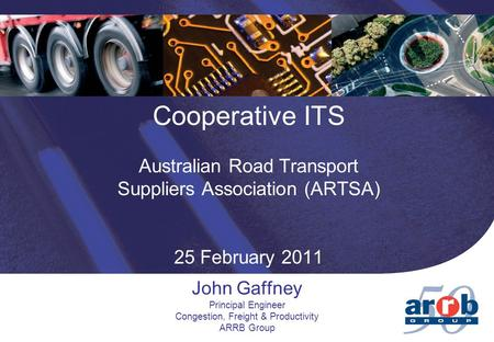 Cooperative ITS Australian Road Transport Suppliers Association (ARTSA) 25 February 2011 John Gaffney Principal Engineer Congestion, Freight & Productivity.