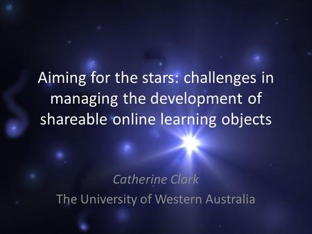 Aiming for the stars: challenges in managing the development of shareable online learning objects Catherine Clark The University of Western Australia.