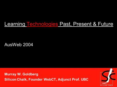Learning Technologies Past, Present & Future AusWeb 2004 Murray W. Goldberg Silicon Chalk, Founder WebCT, Adjunct Prof. UBC.