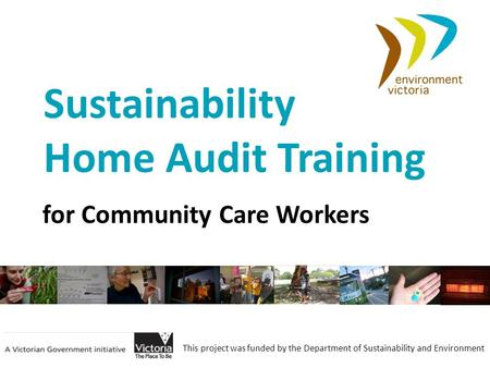 This project was funded by the Department of Sustainability and Environment Sustainability Home Audit Training for Community Care Workers.