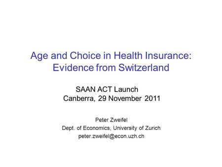 Age and Choice in Health Insurance: Evidence from Switzerland Peter Zweifel Dept. of Economics, University of Zurich SAAN ACT.