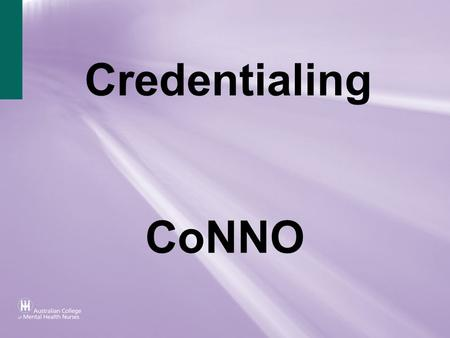 Credentialing CoNNO. Overview This is a brief overview of the Nursing Credentialing programs in Australia. The Critical Care Nurses program is under review.