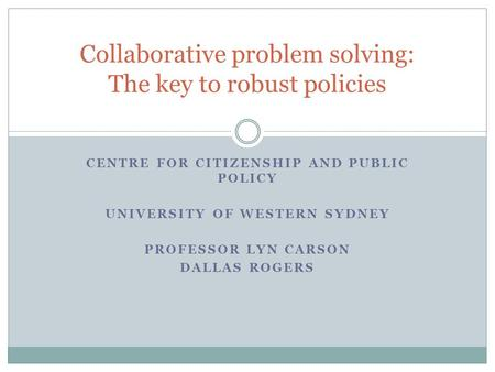 CENTRE FOR CITIZENSHIP AND PUBLIC POLICY UNIVERSITY OF WESTERN SYDNEY PROFESSOR LYN CARSON DALLAS ROGERS Collaborative problem solving: The key to robust.