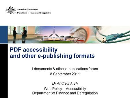 PDF accessibility and other e-publishing formats i-documents & other e-publications forum 8 September 2011 Dr Andrew Arch Web Policy – Accessibility Department.