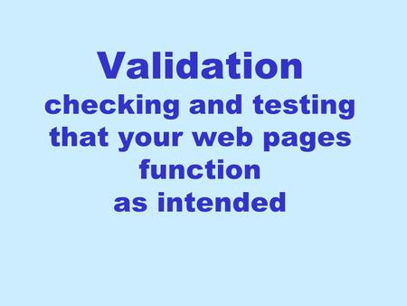 Validation checking and testing that your web pages function as intended.