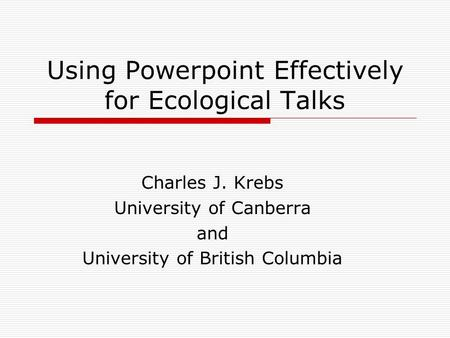 Using Powerpoint Effectively for Ecological Talks Charles J. Krebs University of Canberra and University of British Columbia.