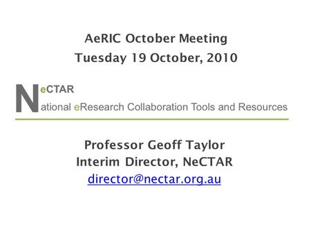 Professor Geoff Taylor Interim Director, NeCTAR AeRIC October Meeting Tuesday 19 October, 2010.
