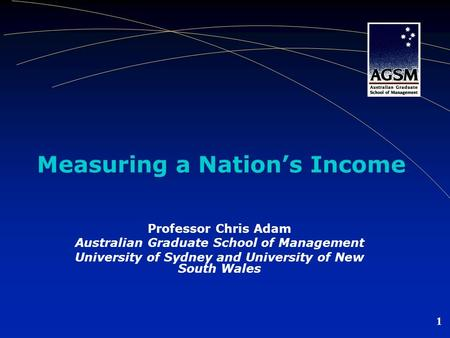 1 Measuring a Nations Income Professor Chris Adam Australian Graduate School of Management University of Sydney and University of New South Wales.