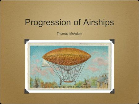 Progression of Airships Thomas McAdam. Types of Airships The main types of airship are non-rigid (or blimps), semi-rigid and rigid. Blimps are pressure