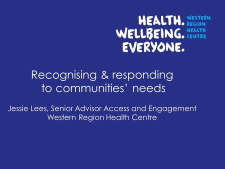 Recognising & responding to communities needs Jessie Lees, Senior Advisor Access and Engagement Western Region Health Centre.