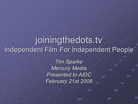 Joiningthedots.tv Independent Film For Independent People Tim Sparke Mercury Media Presented to AIDC February 21st 2008.