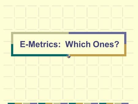 E-Metrics: Which Ones?. Outline comparison of international e-metrics projects survey results from NZ and Australia on e-metrics practice suggestions.