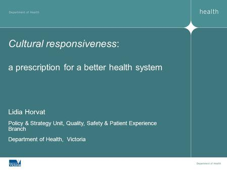 Cultural responsiveness: a prescription for a better health system Lidia Horvat Policy & Strategy Unit, Quality, Safety & Patient Experience Branch Department.