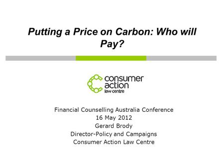 Putting a Price on Carbon: Who will Pay? Financial Counselling Australia Conference 16 May 2012 Gerard Brody Director-Policy and Campaigns Consumer Action.