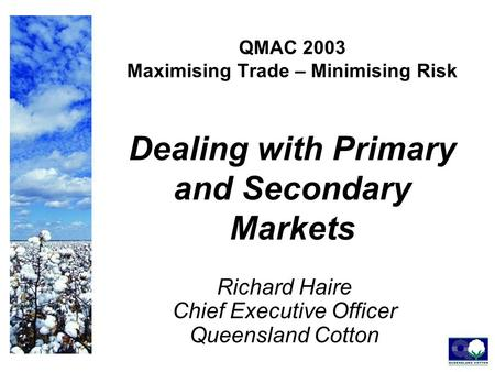 QMAC 2003 Maximising Trade – Minimising Risk Dealing with Primary and Secondary Markets Richard Haire Chief Executive Officer Queensland Cotton.