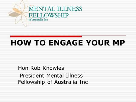 HOW TO ENGAGE YOUR MP Hon Rob Knowles President Mental Illness Fellowship of Australia Inc.