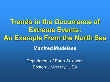 Trends in the Occurrence of Extreme Events: An Example From the North Sea Manfred Mudelsee Department of Earth Sciences Boston University, USA.