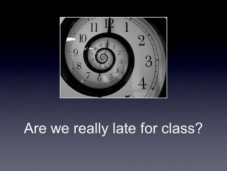 Are we really late for class?