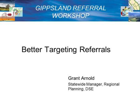Better Targeting Referrals Grant Arnold Statewide Manager, Regional Planning, DSE GIPPSLAND REFERRAL WORKSHOP.
