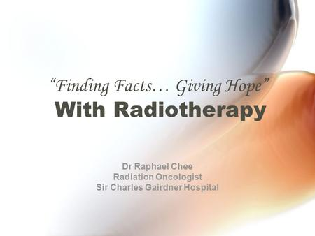 Finding Facts… Giving Hope With Radiotherapy Dr Raphael Chee Radiation Oncologist Sir Charles Gairdner Hospital.