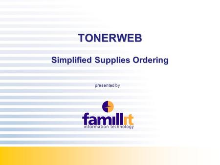 COPYRIGHT©FAMILLIT 2007 TONERWEB Simplified Supplies Ordering presented by.