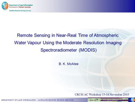 DEPARTMENT OF LAND INFORMATION – SATELLITE REMOTE SENSING SERVICES CRCSI AC Workshop 15-18 November 2005 Remote Sensing in Near-Real Time of Atmospheric.