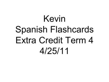 Kevin Spanish Flashcards Extra Credit Term 4 4/25/11.