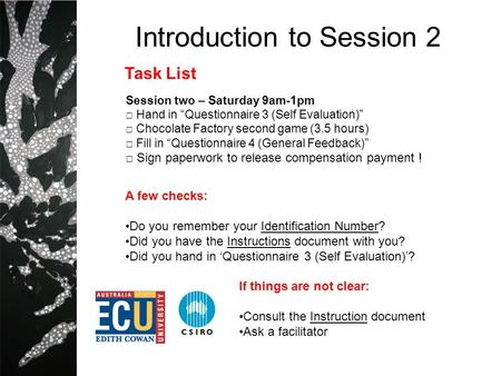 Introduction to Session 2 Session two – Saturday 9am-1pm Hand in Questionnaire 3 (Self Evaluation) Chocolate Factory second game (3.5 hours) Fill in Questionnaire.