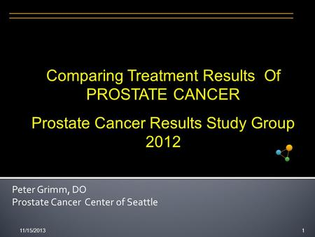 11/15/20131 Peter Grimm, DO Prostate Cancer Center of Seattle Comparing Treatment Results Of PROSTATE CANCER Prostate Cancer Results Study Group 2012.