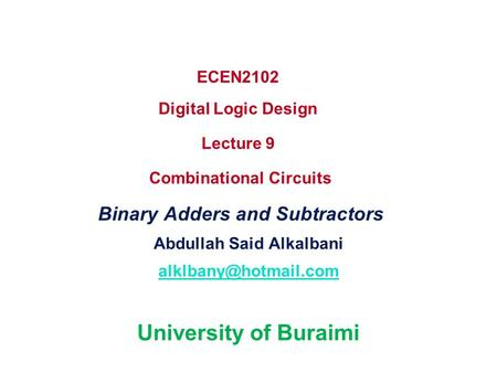 ECEN2102 Digital Logic Design Lecture 9 Combinational Circuits Binary Adders and Subtractors Abdullah Said Alkalbani University of.