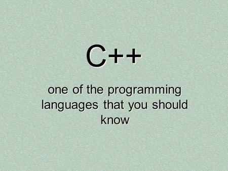 C++ one of the programming languages that you should know.