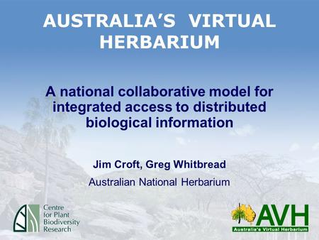 AUSTRALIAS VIRTUAL HERBARIUM A national collaborative model for integrated access to distributed biological information Jim Croft, Greg Whitbread Australian.