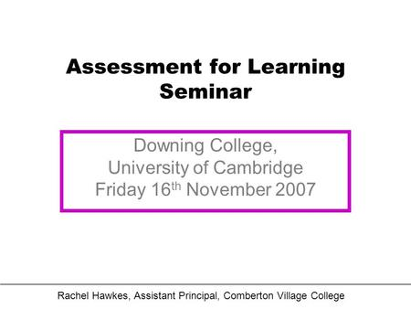 Assessment for Learning Seminar Downing College, University of Cambridge Friday 16 th November 2007 Rachel Hawkes, Assistant Principal, Comberton Village.