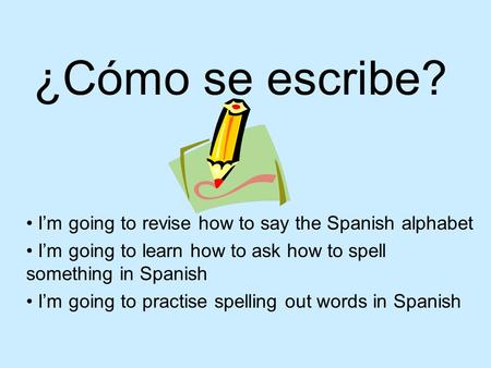 ¿Cómo se escribe? Im going to revise how to say the Spanish alphabet Im going to learn how to ask how to spell something in Spanish Im going to practise.