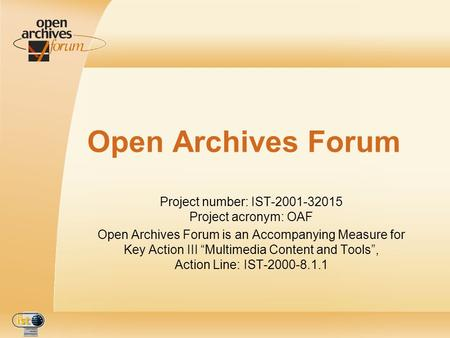 Open Archives Forum Project number: IST-2001-32015 Project acronym: OAF Open Archives Forum is an Accompanying Measure for Key Action III Multimedia Content.