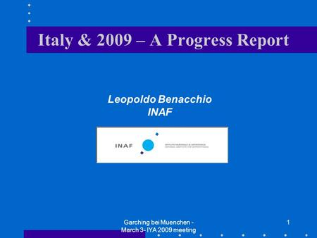 Garching bei Muenchen - March 3- IYA 2009 meeting 1 Leopoldo Benacchio INAF Italy & 2009 – A Progress Report.