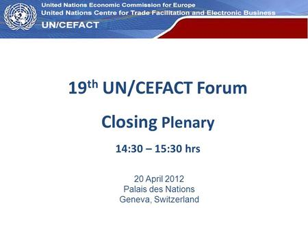 UN Economic Commission for Europe 19 th UN/CEFACT Forum Closing Plenary 14:30 – 15:30 hrs 20 April 2012 Palais des Nations Geneva, Switzerland.